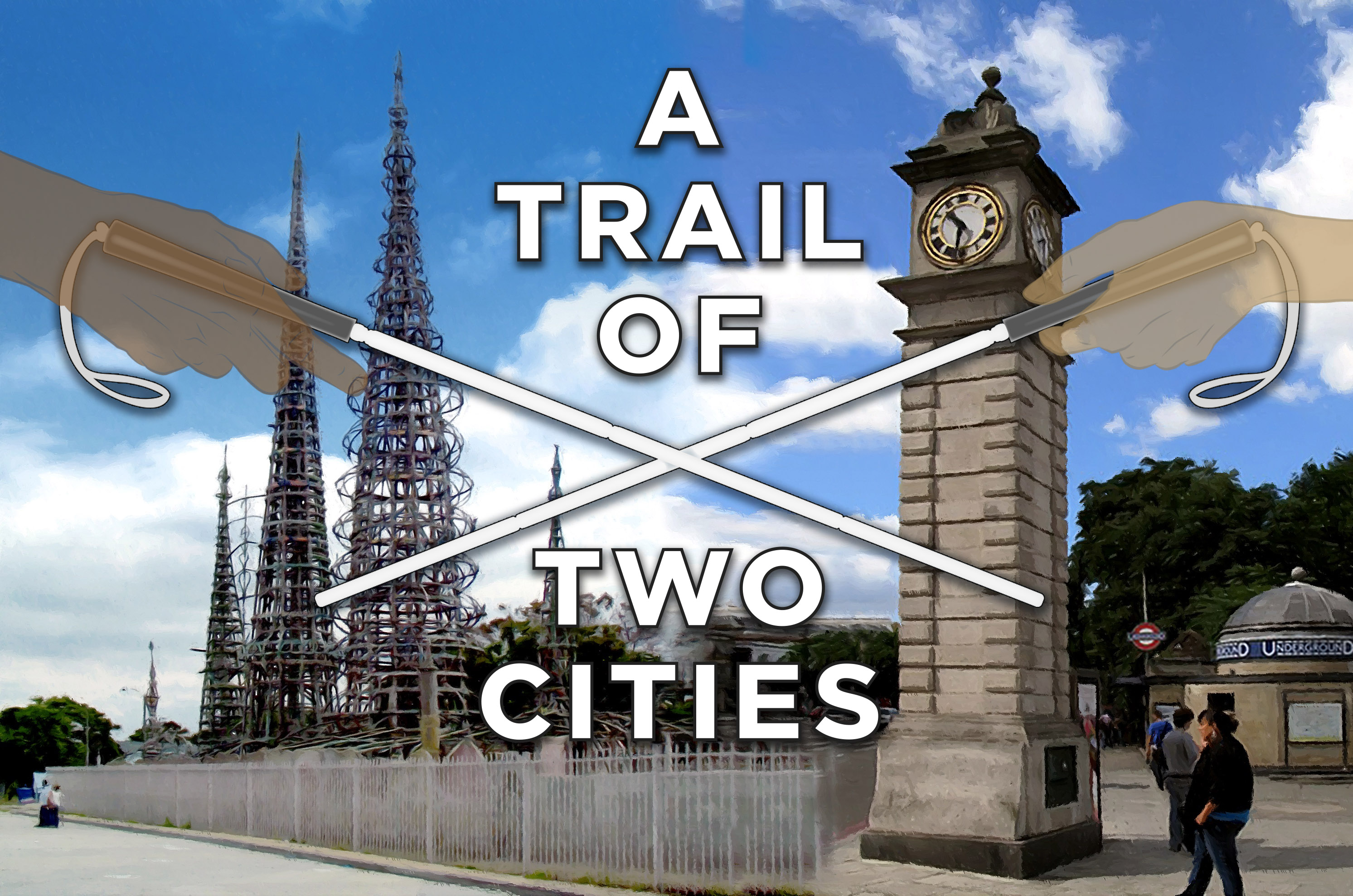 A graphic image of two crossed white canes bisecting an image of the Watts towers in Los Angeles on the left, and Clapham Common tube station's Clock tower on the right, with the title 'A Trail of Two Cities' in the middle of the canes.